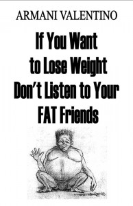 If You Want to Lose Weight Don't Listen Don't Listen to Your FAT Friends by Armani Valentino