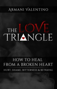 The Love Triangle How to Heal from a Broken Heart (Hurt, Shame, Bitterness, & Betrayal) by Armani Valentino